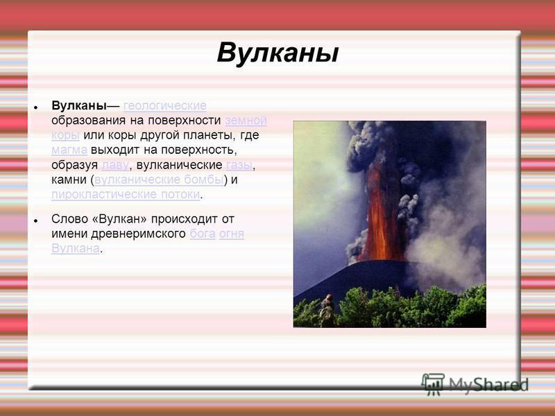 Вулканы Вулканы геологические образования на поверхности земной коры или коры другой планеты, где магма выходит на поверхность, образуя лаву, волканические газы, камни (волканические бомбы) и пирокластические потоки.геологические земной коры магмалав