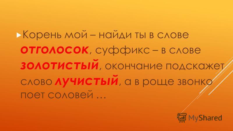 Корень мой – найди ты в слове отголосок, суффикс – в слове золотистый, окончание подскажет слово лучистый, а в роще звонко поет соловей …