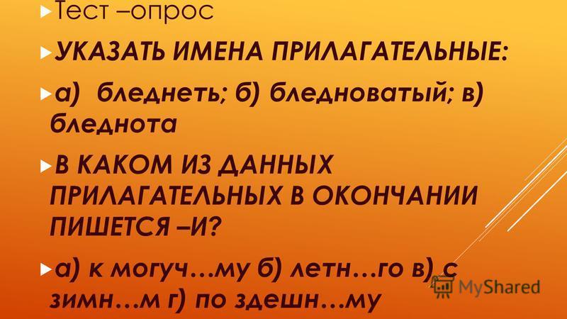 Тест –опрос УКАЗАТЬ ИМЕНА ПРИЛАГАТЕЛЬНЫЕ: а) бледнеть; б) бледноватый; в) бледнота В КАКОМ ИЗ ДАННЫХ ПРИЛАГАТЕЛЬНЫХ В ОКОНЧАНИИ ПИШЕТСЯ –И? а) к могуч…му б) лент…го в) с зимин…м г) по здешним…му