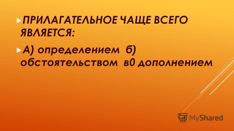 ПРИЛАГАТЕЛЬНОЕ ЧАЩЕ ВСЕГО ЯВЛЯЕТСЯ: А) определением б) обстоятельством в 0 дополнением