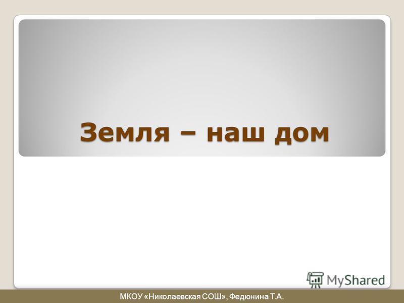Земля – наш дом МКОУ «Николаевская СОШ», Федюнина Т.А.