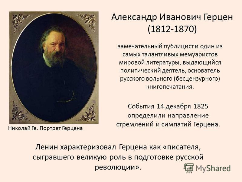 Александр Иванович Герцен (1812-1870) Николай Ге. Портрет Герцена замечательный публицист и один из самых талантливых мемуаристов мировой литературы, выдающийся политический деятель, основатель русского вольного (бесцензурного) книгопечатания. Ленин