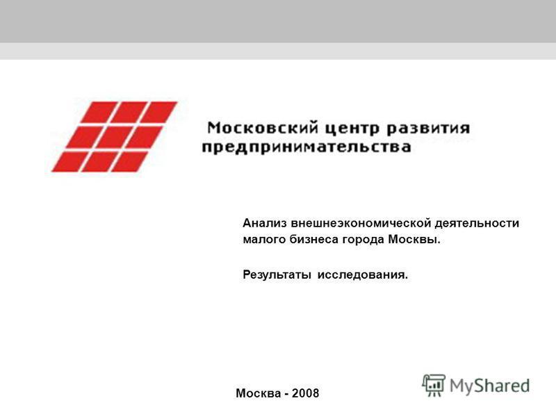 1 Москва - 2008 Анализ внешнеэкономической деятельности малого бизнеса города Москвы. Результаты исследования.