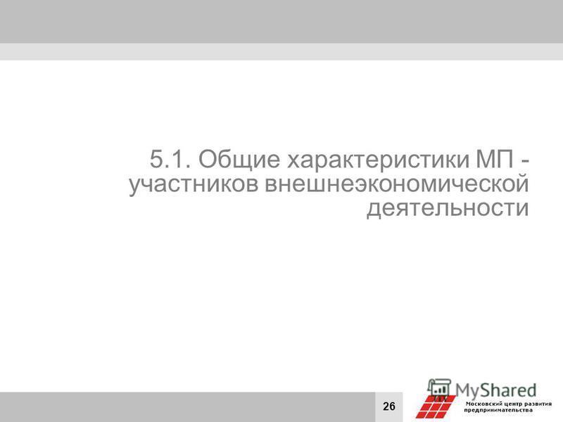26 5.1. Общие характеристики МП - участников внешнеэкономической деятельности