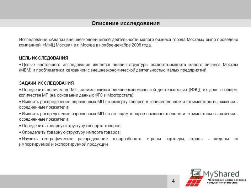 4 Исследование «Анализ внешнеэкономической деятельности малого бизнеса города Москвы» было проведено компанией «ММЦ Москва» в г. Москва в ноябре-декабре 2008 года. ЦЕЛЬ ИССЛЕДОВАНИЯ Целью настоящего исследования является анализ структуры экспорта-имп