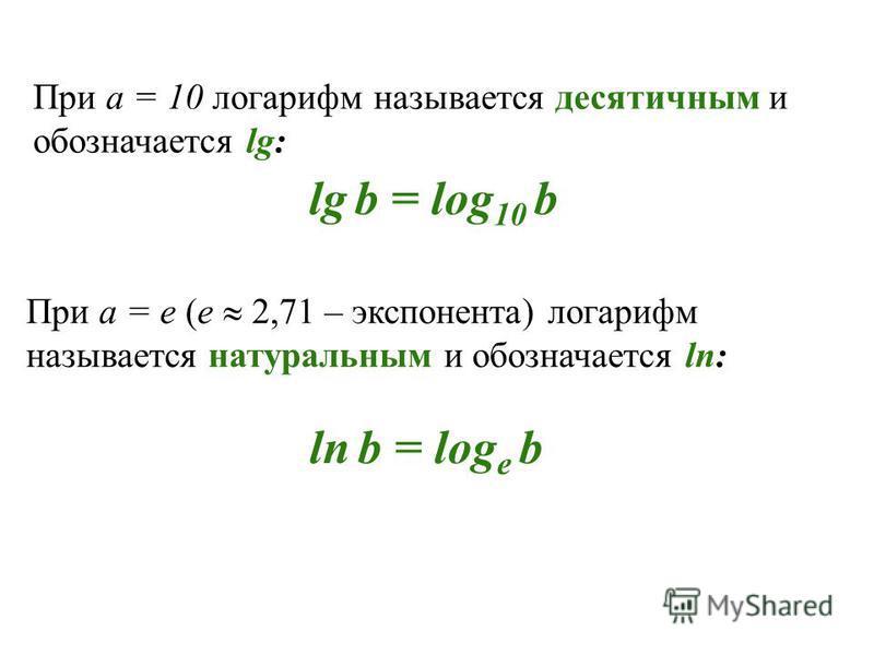 При а = 10 логарифм называется десятичным и обозначается lg: lg b = log 10 b При а = e (е 2,71 – экспонента) логарифм называется натуральным и обозначается lп: lп b = log е b
