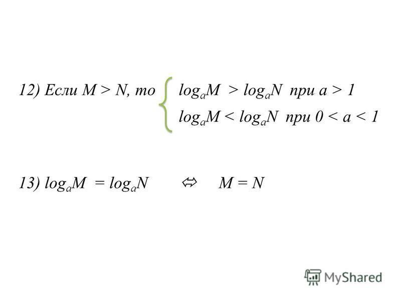 13) log a M = log a N M = N 12) Если M > N, mo log a M > log a N при а > 1 log a M < log a N при 0 < а < 1