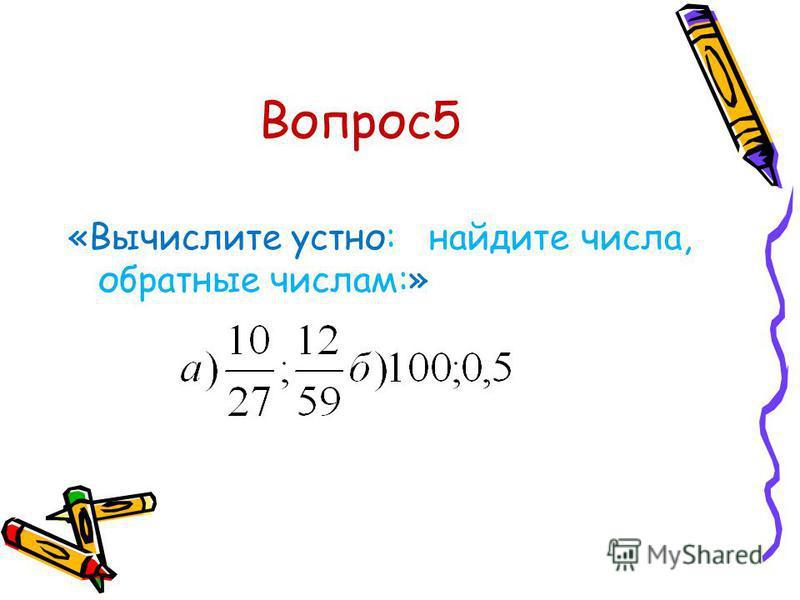 Вопрос 5 «Вычислите устно: найдите числа, обратные числам:»