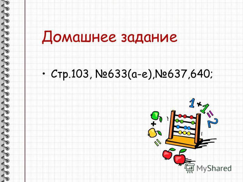 Домашнее задание Стр.103, 633(а-е),637,640;