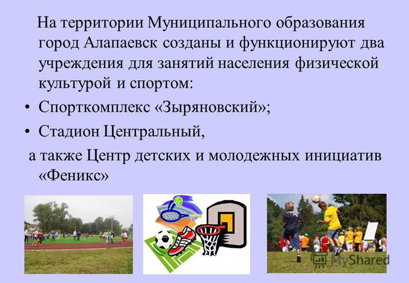 На территории Муниципального образования город Алапаевск созданы и функционируют два учреждения для занятий населения физической культурой и спортом: Спорткомплекс «Зыряновский»; Стадион Центральный, а также Центр детских и молодежных инициатив «Фени