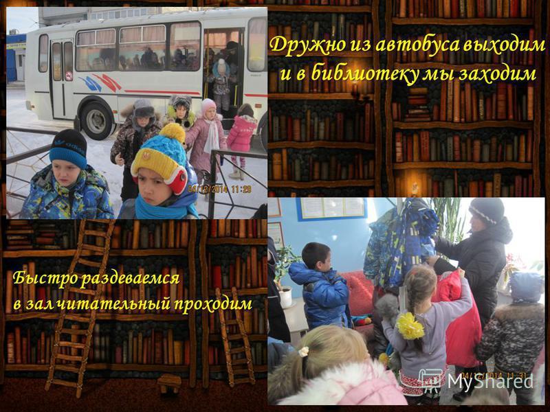 Дружно из автобуса выходим и в библиотеку мы заходим Быстро раздеваемся в зал питательный проходим
