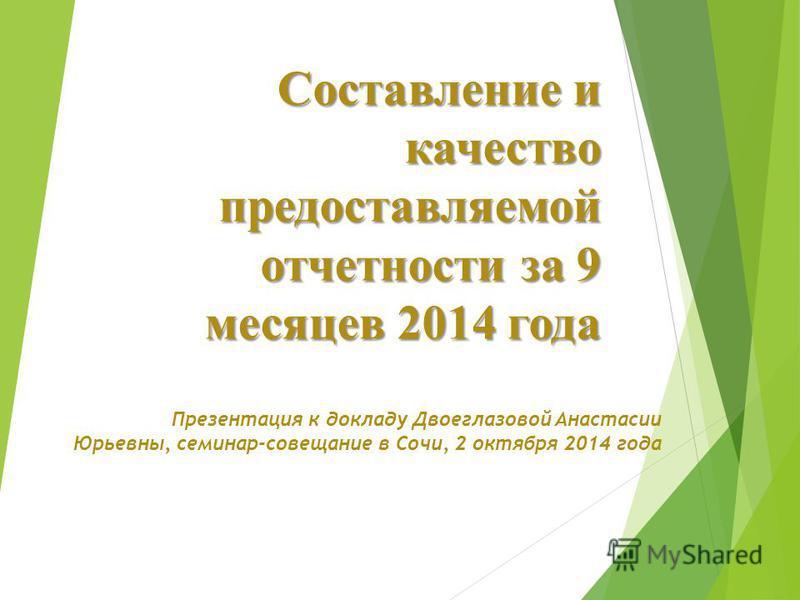 Составление и качество предоставляемой отчетности за 9 месяцев 2014 года Презентация к докладу Двоеглазовой Анастасии Юрьевны, семинар-совещание в Сочи, 2 октября 2014 года
