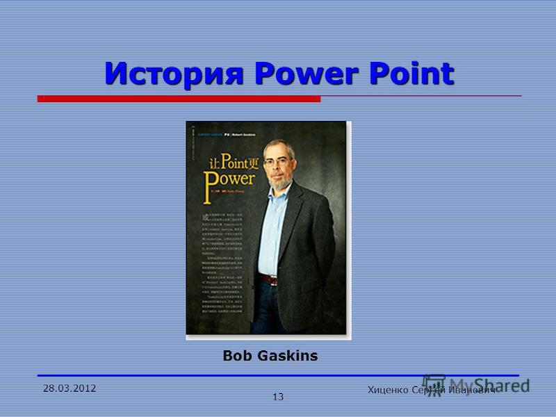 28.03.2012 Хиценко Сергей Иванович 13 История Power Point Bob Gaskins