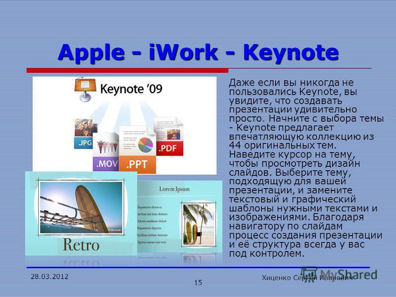 28.03.2012 Хиценко Сергей Иванович 15 Apple - iWork - Keynote Даже если вы никогда не пользовались Keynote, вы увидите, что создавать презентации удивительно просто. Начните с выбора темы - Keynote предлагает впечатляющую коллекцию из 44 оригинальных