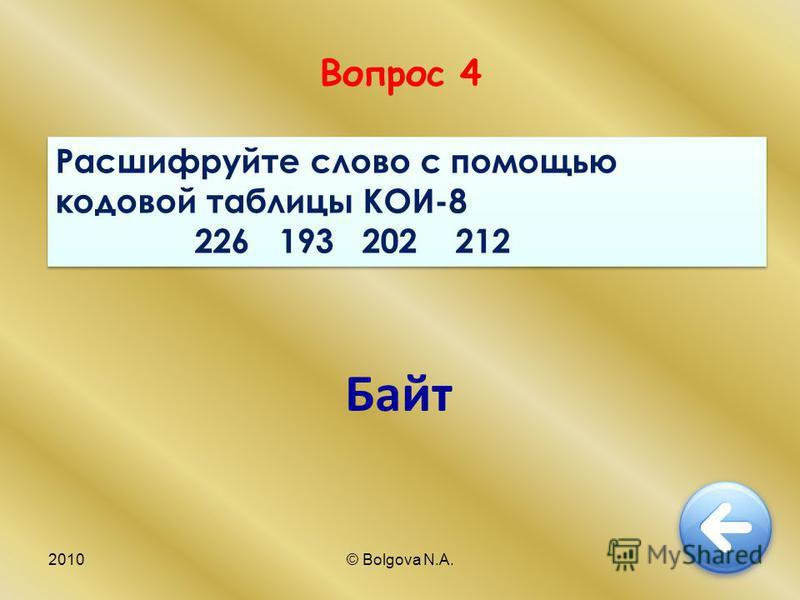 2010© Bolgova N.A.10 Вопрос 4 Расшифруйте слово с помощью кодовой таблицы КОИ-8 226 193 202 212 Расшифруйте слово с помощью кодовой таблицы КОИ-8 226 193 202 212 Байт