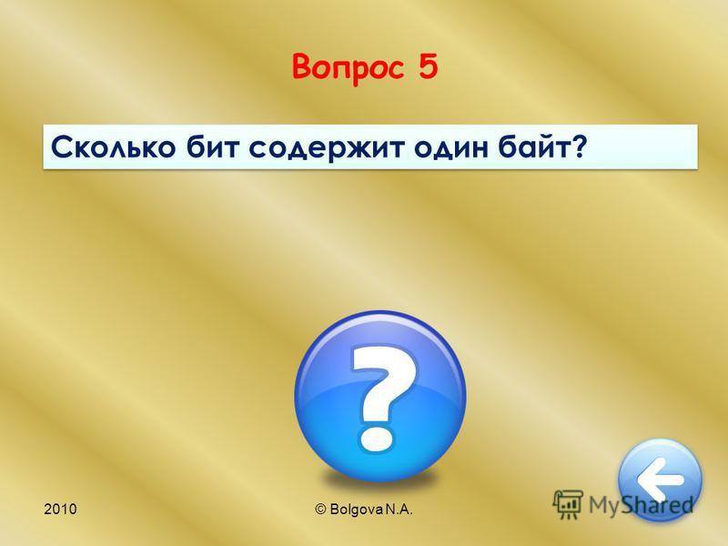 2010© Bolgova N.A.11 Вопрос 5 Сколько бит содержит один байт?