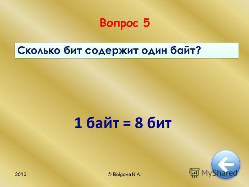 2010© Bolgova N.A.12 Вопрос 5 Сколько бит содержит один байт? 1 байт = 8 бит