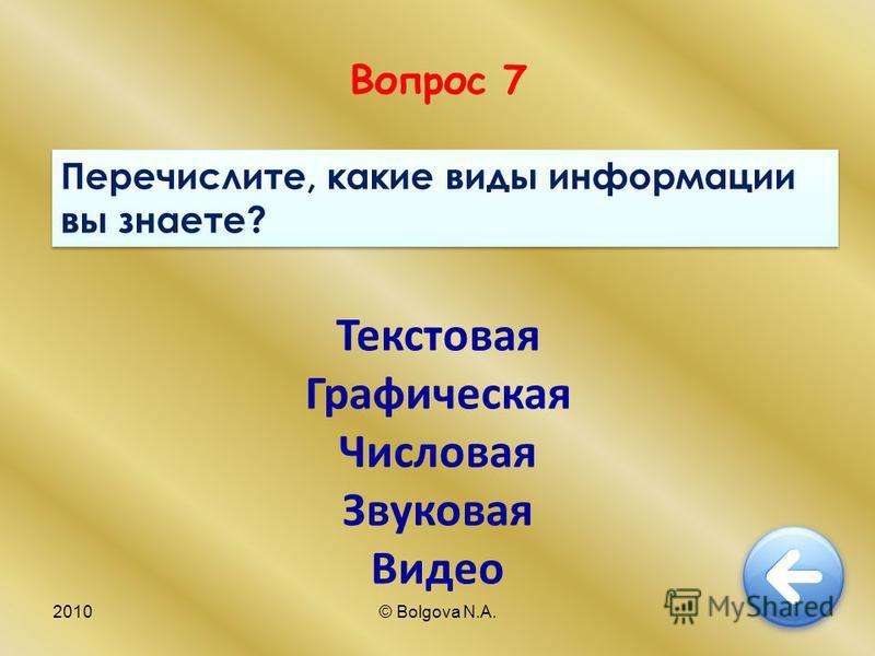 2010© Bolgova N.A.16 Вопрос 7 Перечислите, какие виды информации вы знаете? Текстовая Графическая Числовая Звуковая Видео