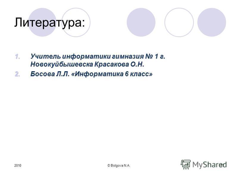 2010© Bolgova N.A.37 Литература: 1. Учитель информатики гимназия 1 г. Новокуйбышевска Красакова О.Н. 2. Босова Л.Л. «Информатика 6 класс»