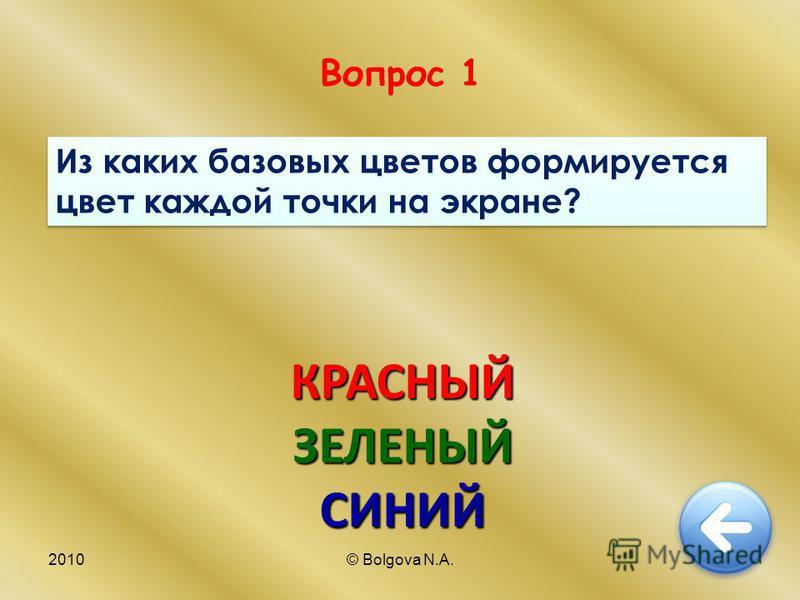 2010© Bolgova N.A.4 Вопрос 1 Из каких базовых цветов формируется цвет каждой точки на экране? КРАСНЫЙЗЕЛЕНЫЙСИНИЙ