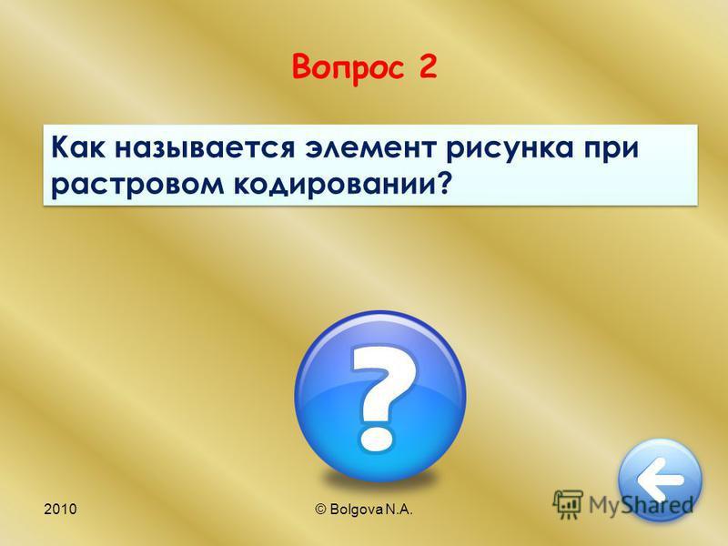 2010© Bolgova N.A.5 Вопрос 2 Как называется элемент рисунка при растровом кодировании?