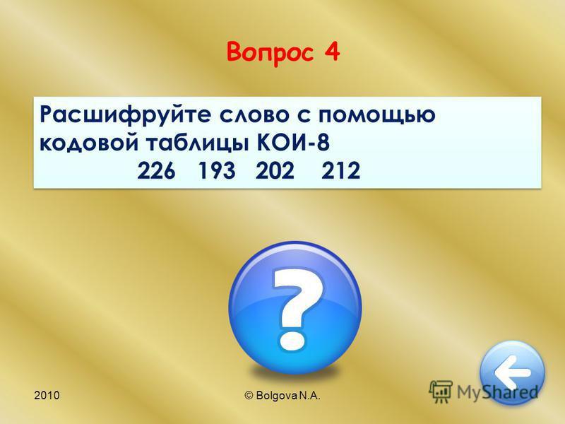 2010© Bolgova N.A.9 Вопрос 4 Расшифруйте слово с помощью кодовой таблицы КОИ-8 226 193 202 212 Расшифруйте слово с помощью кодовой таблицы КОИ-8 226 193 202 212