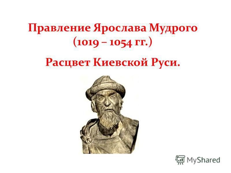 Правление Ярослава Мудрого (1019 – 1054 гг.) Расцвет Киевской Руси.