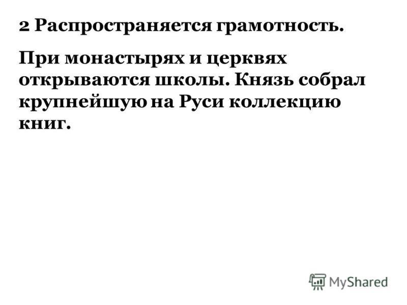 2 Распространяется грамотность. При монастырях и церквях открываются школы. Князь собрал крупнейшую на Руси коллекцию книг.