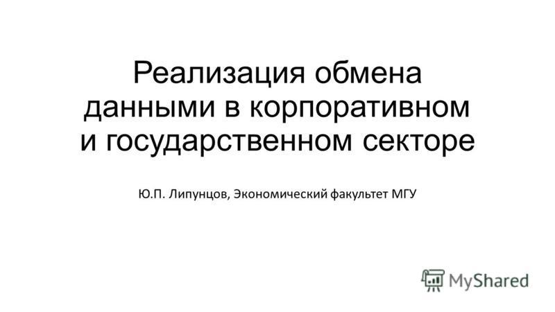 Реализация обмена данными в корпоративном и государственном секторе Ю.П. Липунцов, Экономический факультет МГУ