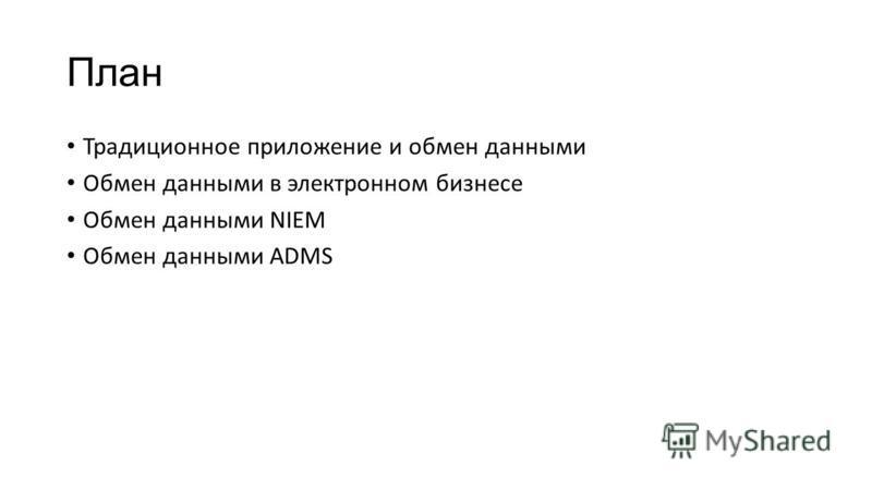 План Традиционное приложение и обмен данными Обмен данными в электронном бизнесе Обмен данными NIEM Обмен данными ADMS