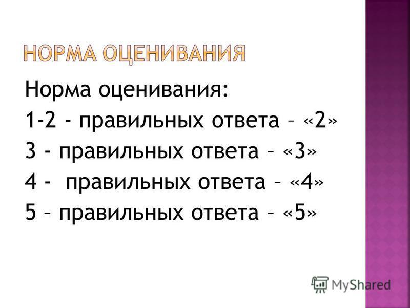 Норма оценивания: 1-2 - правильных ответа – «2» 3 - правильных ответа – «3» 4 - правильных ответа – «4» 5 – правильных ответа – «5»