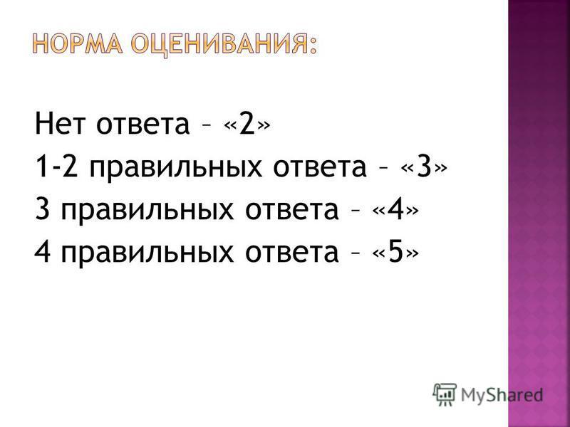Нет ответа – «2» 1-2 правильных ответа – «3» 3 правильных ответа – «4» 4 правильных ответа – «5»