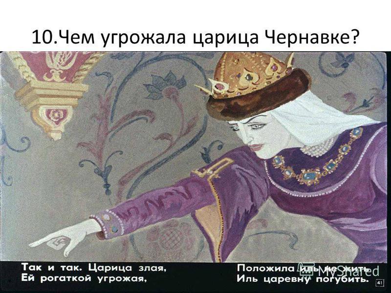 10. Чем угрожала царица Чернавке?