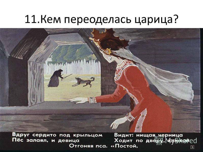 11. Кем переоделась царица?