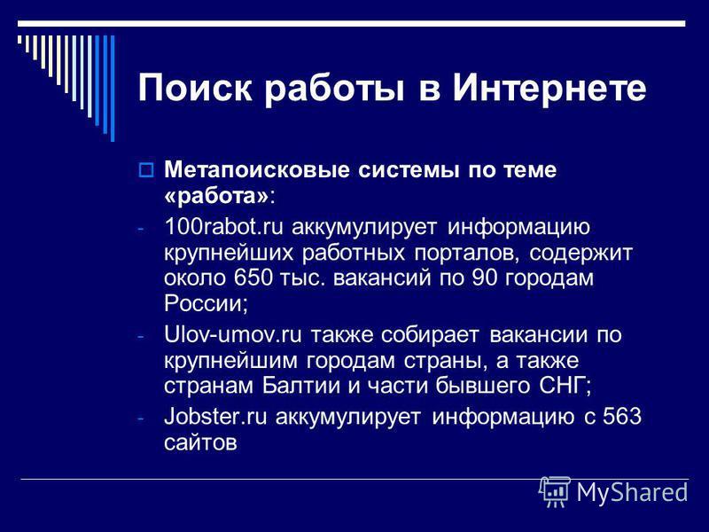 Поиск работы в Интернете Метапоисковые системы по теме «работа»: - 100rabot.ru аккумулирует информацию крупнейших работных порталов, содержит около 650 тыс. вакансий по 90 городам России; - Ulov-umov.ru также собирает вакансии по крупнейшим городам с