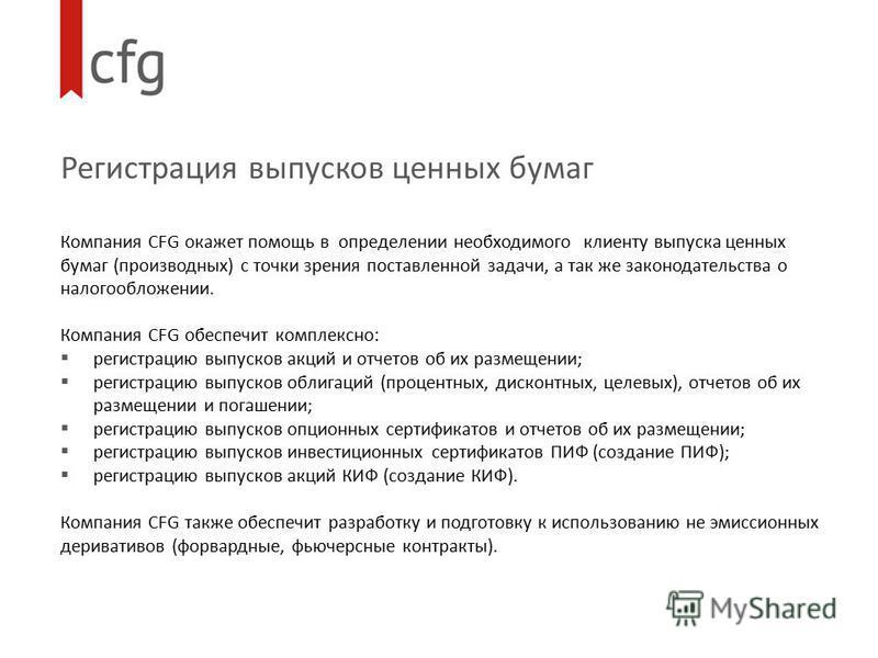 Регистрация выпусков ценных бумаг Компания CFG окажет помощь в определении необходимого клиенту выпуска ценных бумаг (производных) с точки зрения поставленной задачи, а так же законодательства о налогообложении. Компания CFG обеспечит комплексно: рег