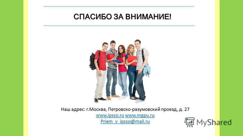 СПАСИБО ЗА ВНИМАНИЕ! Наш адрес: г.Москва, Петровско-разумовский проезд, д. 27 www.ipsso.ruwww.ipsso.ru www.mgpu.ruwww.mgpu.ru Priem_v_ipsso@mail.ru
