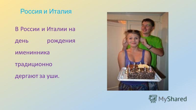 Россия и Италия В России и Италии на день рождения именинника традиционно дергают за уши.