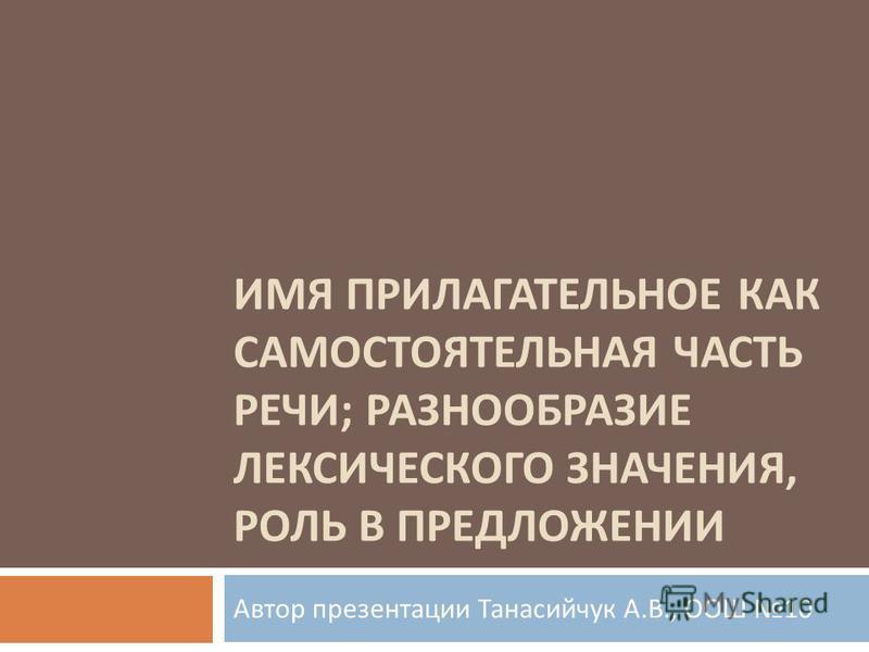 ИМЯ ПРИЛАГАТЕЛЬНОЕ КАК САМОСТОЯТЕЛЬНАЯ ЧАСТЬ РЕЧИ ; РАЗНООБРАЗИЕ ЛЕКСИЧЕСКОГО ЗНАЧЕНИЯ, РОЛЬ В ПРЕДЛОЖЕНИИ Автор презентации Танасийчук А. В., ООШ 10