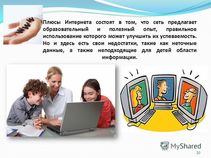 Плюсы Интернета состоят в том, что сеть предлагает образовательный и полезный опыт, правильное использование которого может улучшить их успеваемость. Но и здесь есть свои недостатки, такие как неточные данные, а также неподходящие для детей области и