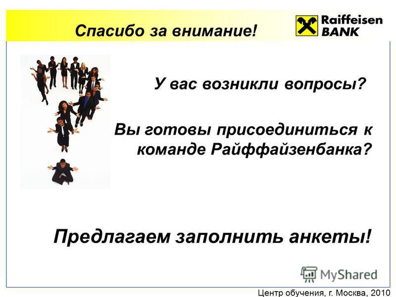Центр обучения, г. Москва, 2010 Спасибо за внимание! У вас возникли вопросы? Вы готовы присоединиться к команде Райффайзенбанка? Предлагаем заполнить анкеты!