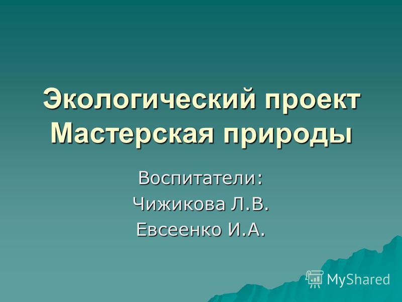 Экологический проект Мастерская природы Воспитатели: Чижикова Л.В. Евсеенко И.А.