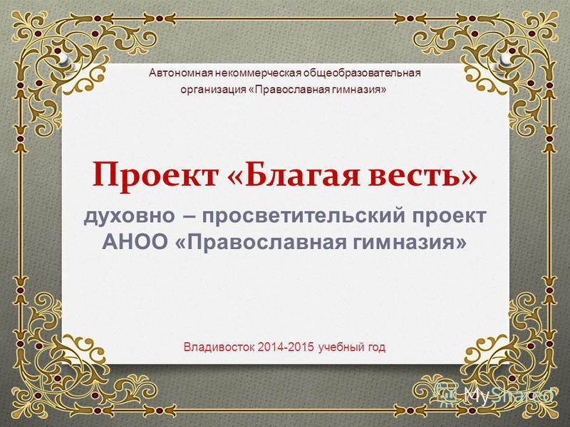 Проект «Благая весть» Владивосток 2014-2015 учебный год Автономная некоммерческая общеобразовательная организация « Православная гимназия » духовно – просветительский проект АНОО « Православная гимназия »