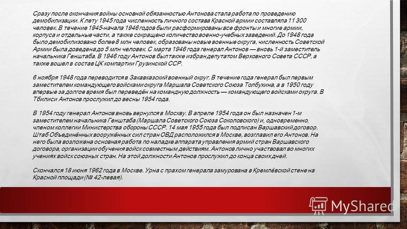Сразу после окончания войны основной обязанностью Антонова стала работа по проведению демобилизации. К лету 1945 года численность личного состава Красной армии составляла 11 300 человек. В течение 1945-начала 1946 годов были расформированы все фронты
