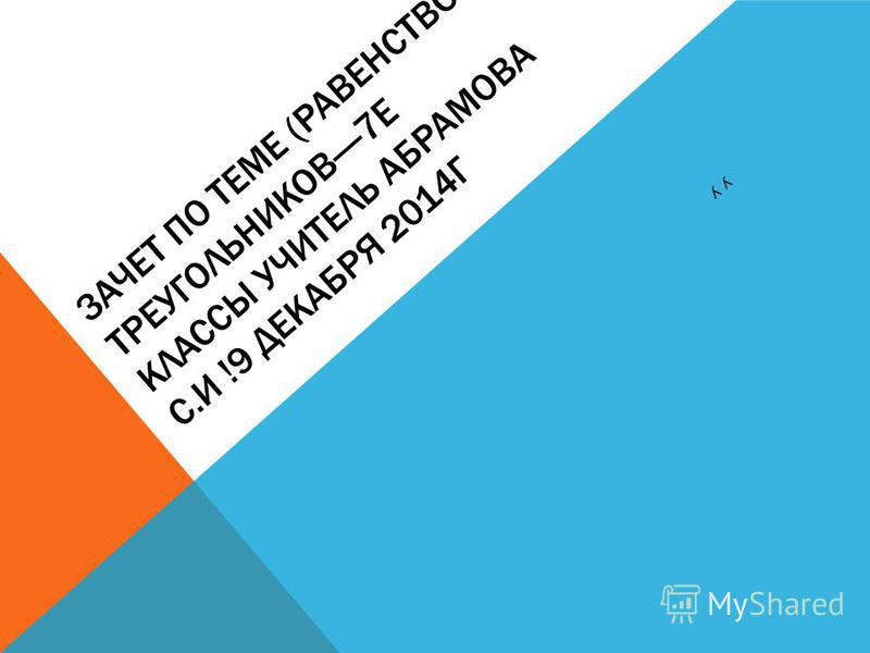 ЗАЧЕТ ПО ТЕМЕ (РАВЕНСТВО ТРЕУГОЛЬНИКОВ----7Е КЛАССЫ УЧИТЕЛЬ АБРАМОВА С.И !9 ДЕКАБРЯ 2014Г УУ