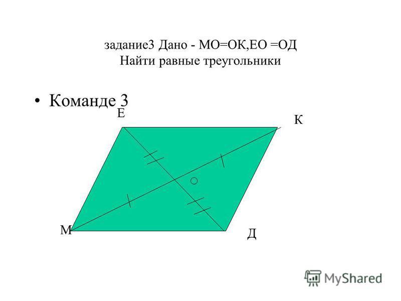 задание 3 Дано - МО=ОК,ЕО =ОД Найти равные треугольники Команде 3 М Е К Д