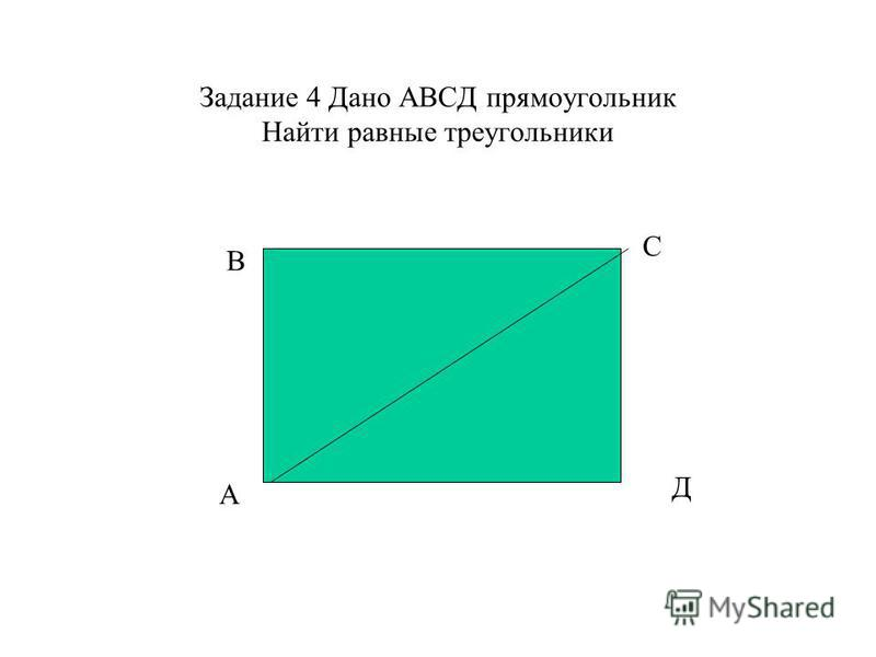 Задание 4 Дано АВСД прямоугольник Найти равные треугольники А В С Д