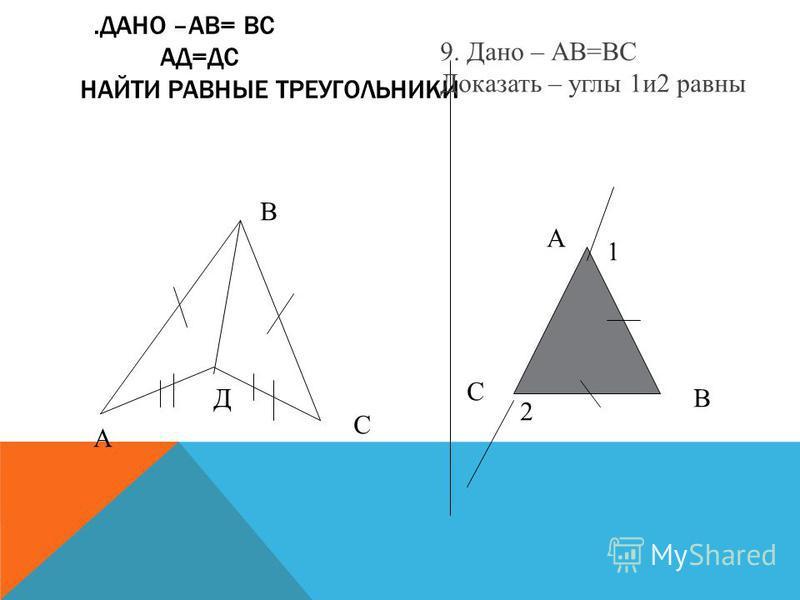 .ДАНО –АВ= ВС АД=ДС НАЙТИ РАВНЫЕ ТРЕУГОЛЬНИКИ А В С Д 9. Дано – АВ=ВС Доказать – углы 1 и 2 равны А В С 1 2