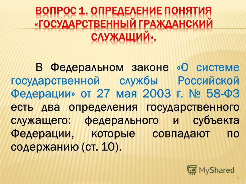 В Федеральном законе «О системе государственной службы Российской Федерации» от 27 мая 2003 г. 58-ФЗ есть два определения государственного служащего: федерального и субъекта Федерации, которые совпадают по содержанию (ст. 10). 2