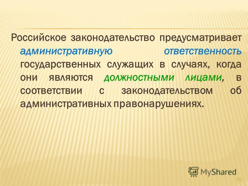 Российское законодательство предусматривает административную ответственность государственных служащих в случаях, когда они являются должностными лицами, в соответствии с законодательством об административных правонарушениях. 53